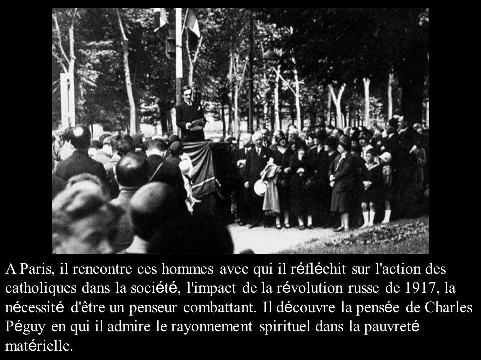 A Paris, il rencontre ces hommes avec qui il r é fl é chit sur l action des catholiques dans la soci é t é, l impact de la r é volution russe de 1917, la n é cessit é d être un penseur combattant.