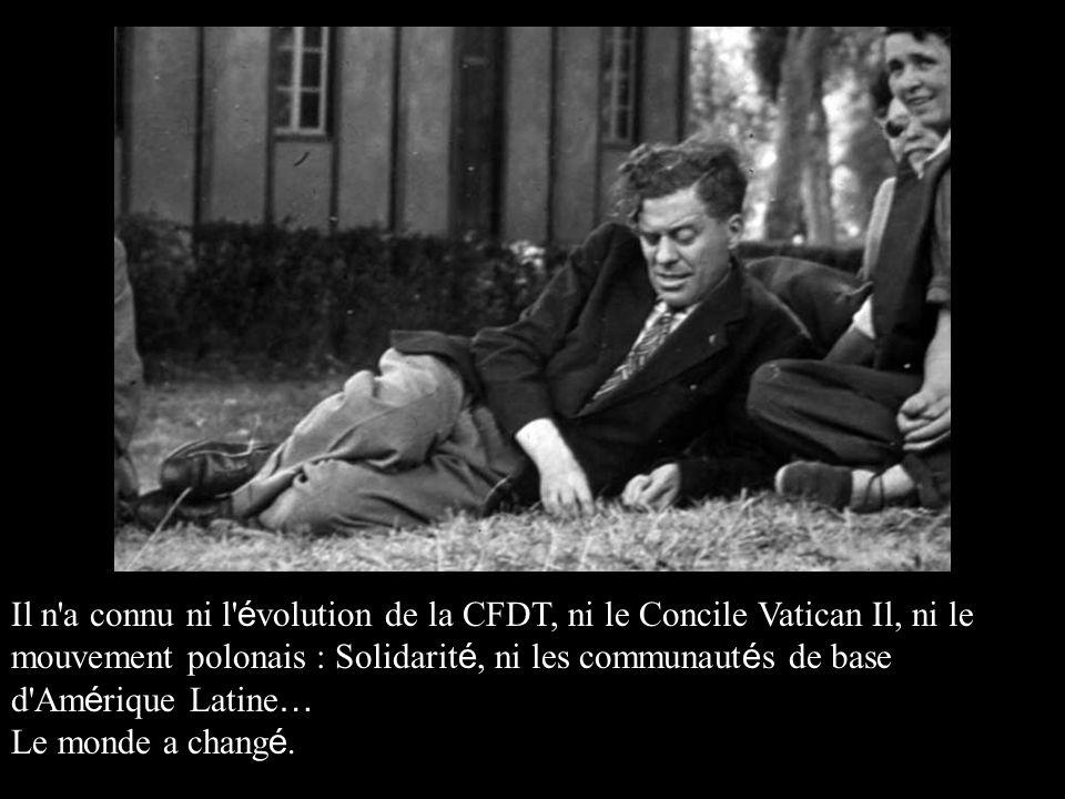 Il n a connu ni l é volution de la CFDT, ni le Concile Vatican Il, ni le mouvement polonais : Solidarit é, ni les communaut é s de base d Am é rique Latine … Le monde a chang é.