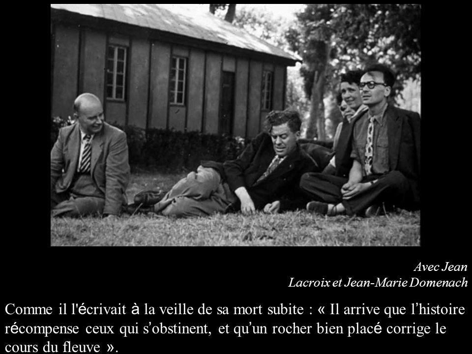 Avec Jean Lacroix et Jean-Marie Domenach Comme il l é crivait à la veille de sa mort subite : « Il arrive que l histoire r é compense ceux qui s obstinent, et qu un rocher bien plac é corrige le cours du fleuve ».