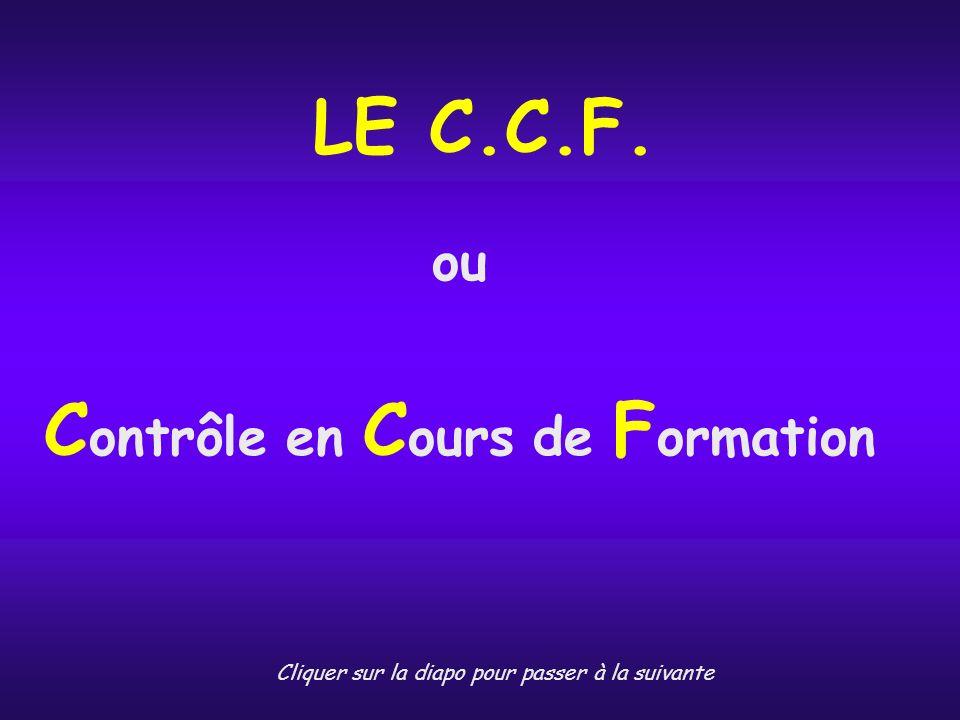 LE C.C.F. ou C ontrôle en C ours de F ormation Cliquer sur la diapo pour passer à la suivante