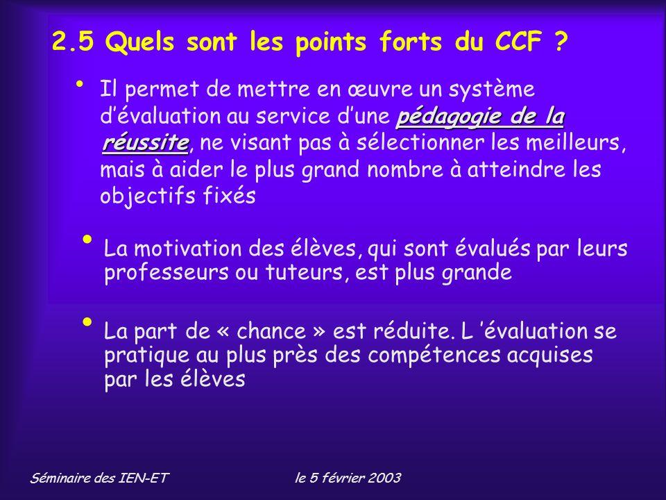 Séminaire des IEN-ETle 5 février 2003 pédagogie de la réussite Il permet de mettre en œuvre un système dévaluation au service dune pédagogie de la réussite, ne visant pas à sélectionner les meilleurs, mais à aider le plus grand nombre à atteindre les objectifs fixés 2.5 Quels sont les points forts du CCF .