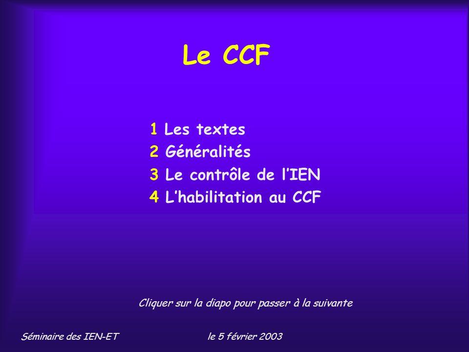 Séminaire des IEN-ETle 5 février 2003 Le CCF 1 Les textes 2 Généralités 3 Le contrôle de lIEN 4 Lhabilitation au CCF Cliquer sur la diapo pour passer à la suivante