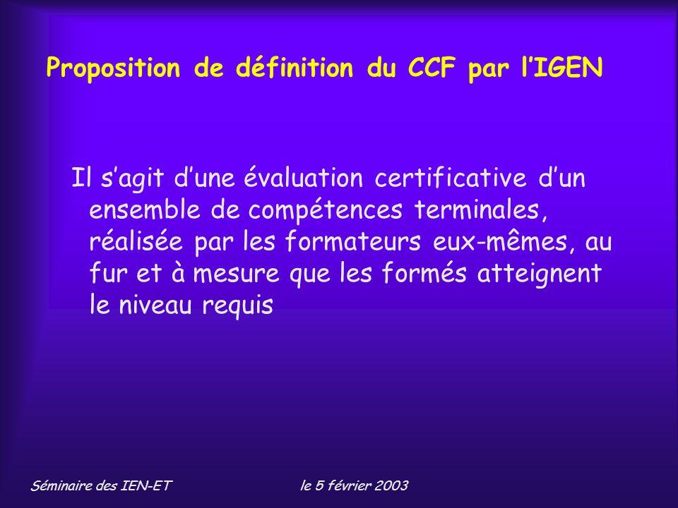 Séminaire des IEN-ETle 5 février 2003 Proposition de définition du CCF par lIGEN Il sagit dune évaluation certificative dun ensemble de compétences terminales, réalisée par les formateurs eux-mêmes, au fur et à mesure que les formés atteignent le niveau requis