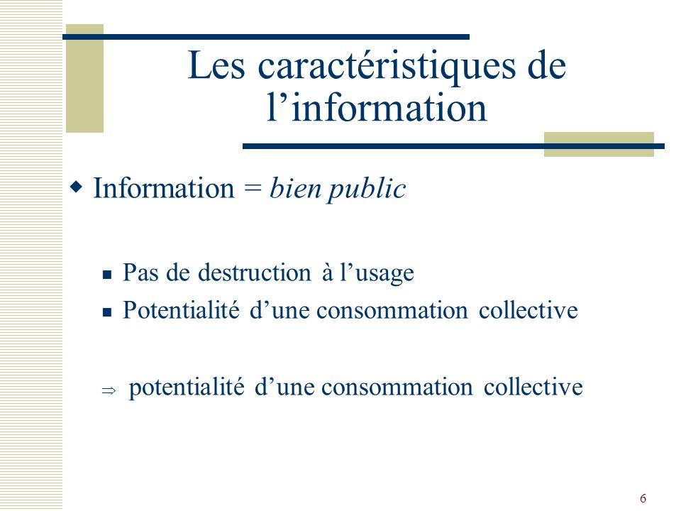 6 Les caractéristiques de linformation Information = bien public Pas de destruction à lusage Potentialité dune consommation collective potentialité du