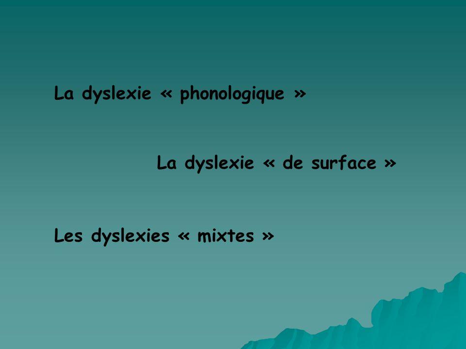 La dyslexie « phonologique » La dyslexie « de surface » Les dyslexies « mixtes »