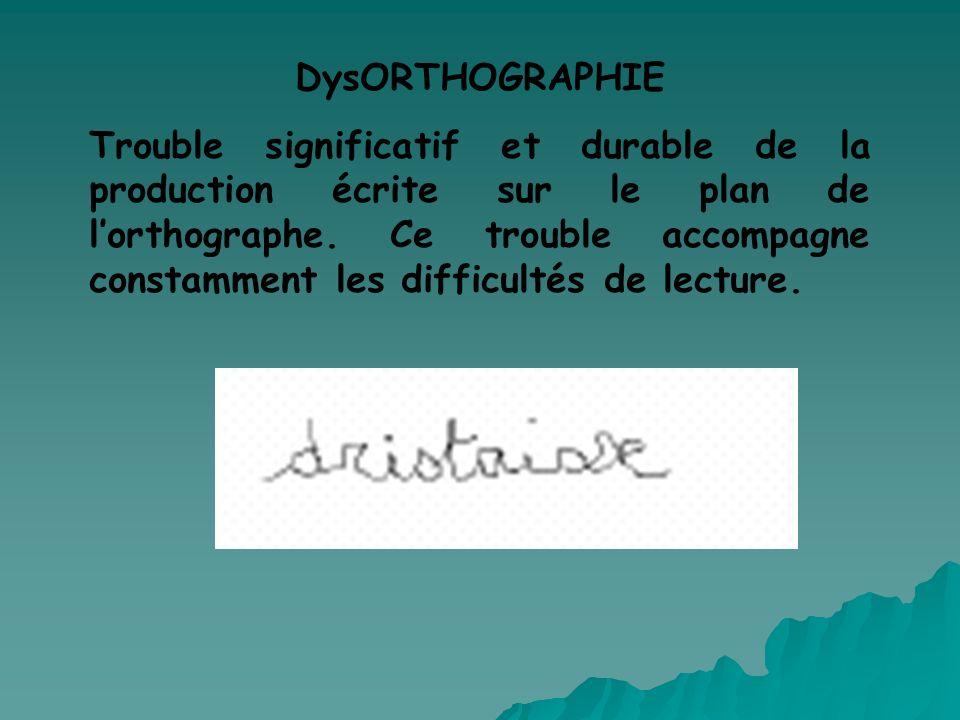 DysORTHOGRAPHIE Trouble significatif et durable de la production écrite sur le plan de lorthographe. Ce trouble accompagne constamment les difficultés