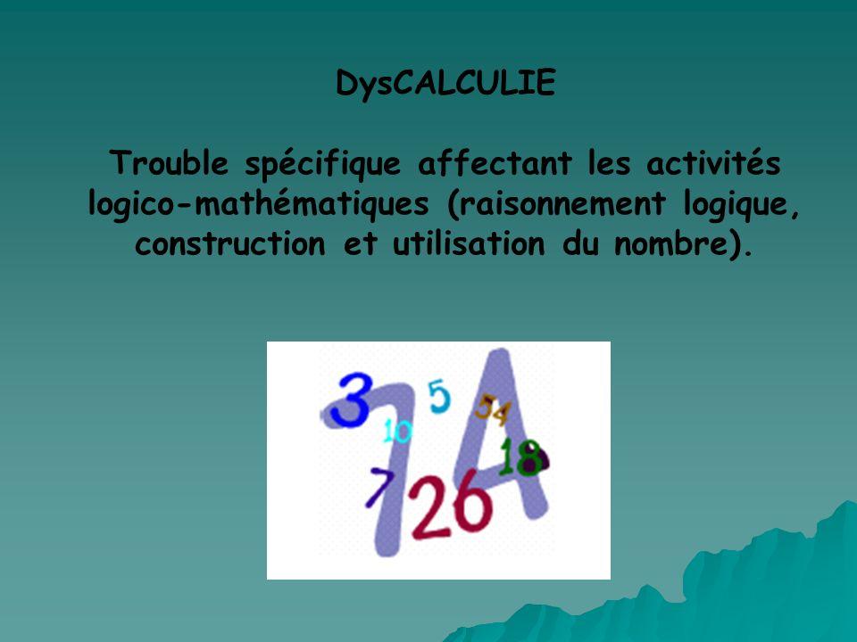 DysCALCULIE Trouble spécifique affectant les activités logico-mathématiques (raisonnement logique, construction et utilisation du nombre).