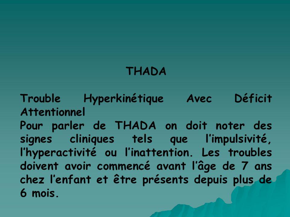 THADA Trouble Hyperkinétique Avec Déficit Attentionnel Pour parler de THADA on doit noter des signes cliniques tels que limpulsivité, lhyperactivité o