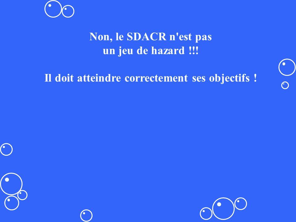 Non, le SDACR n'est pas un jeu de hazard !!! Il doit atteindre correctement ses objectifs !