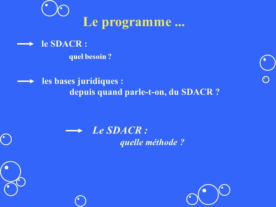 Le programme... le SDACR : quel besoin ? Le SDACR : quelle méthode ? les bases juridiques : depuis quand parle-t-on, du SDACR ?