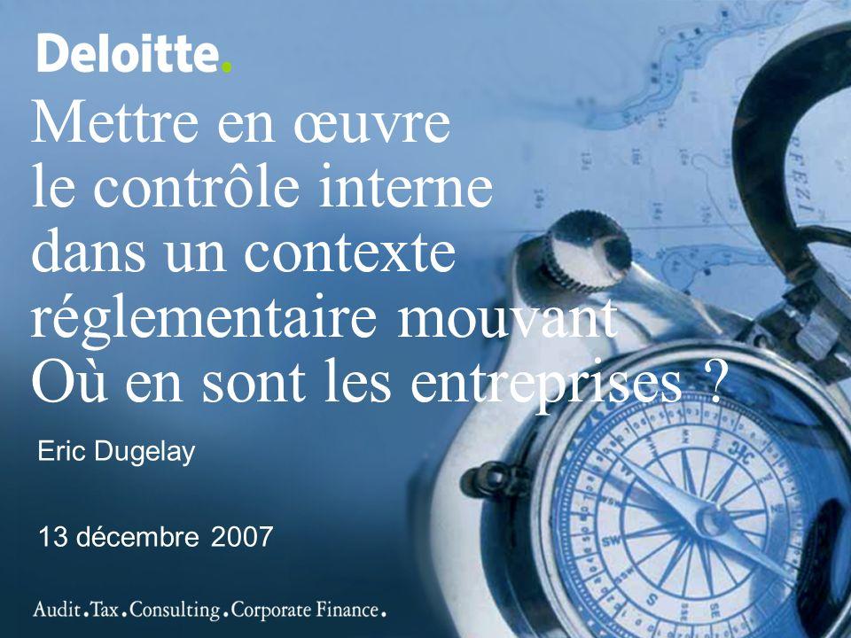 Mettre en œuvre le contrôle interne dans un contexte réglementaire mouvant Où en sont les entreprises ? Eric Dugelay 13 décembre 2007