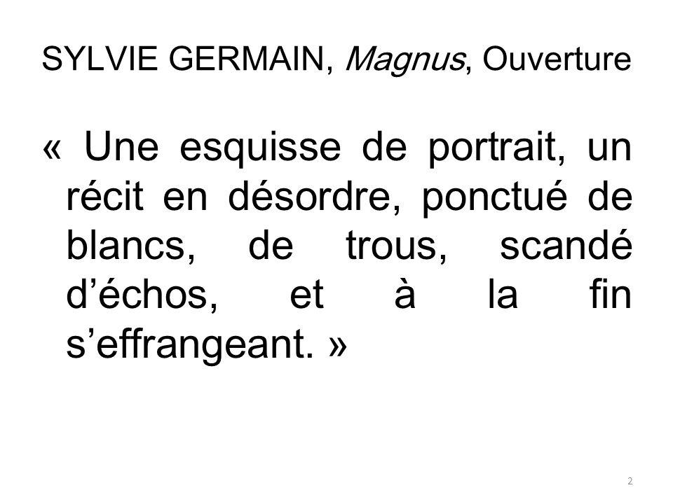 SYLVIE GERMAIN, Magnus, Ouverture « Une esquisse de portrait, un récit en désordre, ponctué de blancs, de trous, scandé déchos, et à la fin seffrangea