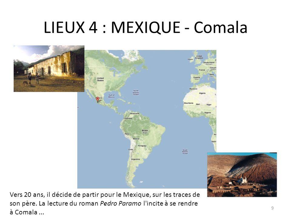 LIEUX 4 : MEXIQUE - Comala Vers 20 ans, il décide de partir pour le Mexique, sur les traces de son père. La lecture du roman Pedro Paramo l'incite à s