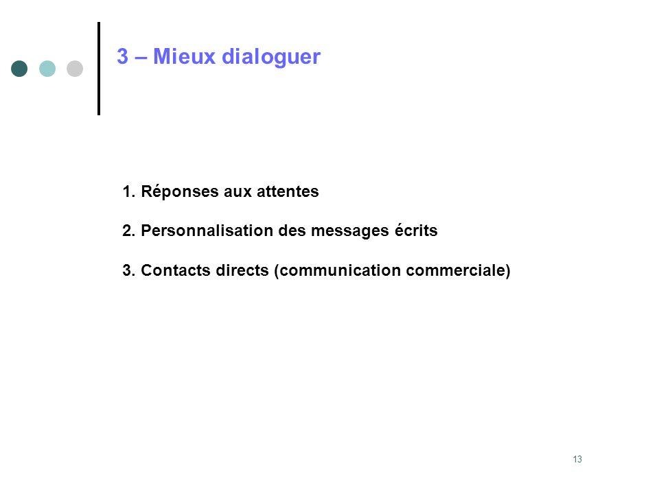 13 3 – Mieux dialoguer 1. Réponses aux attentes 2. Personnalisation des messages écrits 3. Contacts directs (communication commerciale)