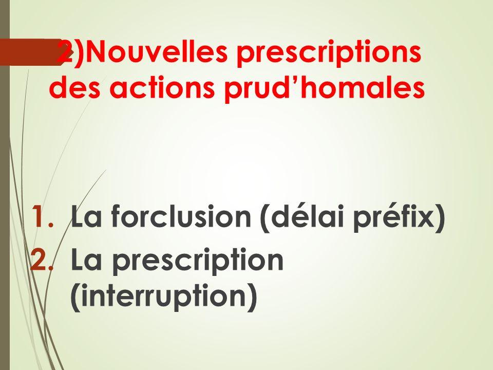 2)Nouvelles prescriptions des actions prudhomales 1.La forclusion (délai préfix) 2.La prescription (interruption)