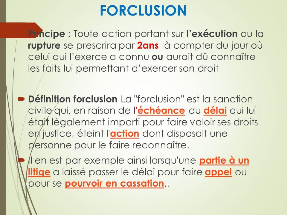 FORCLUSION Principe : Toute action portant sur lexécution ou la rupture se prescrira par 2ans à compter du jour où celui qui lexerce a connu ou aurait