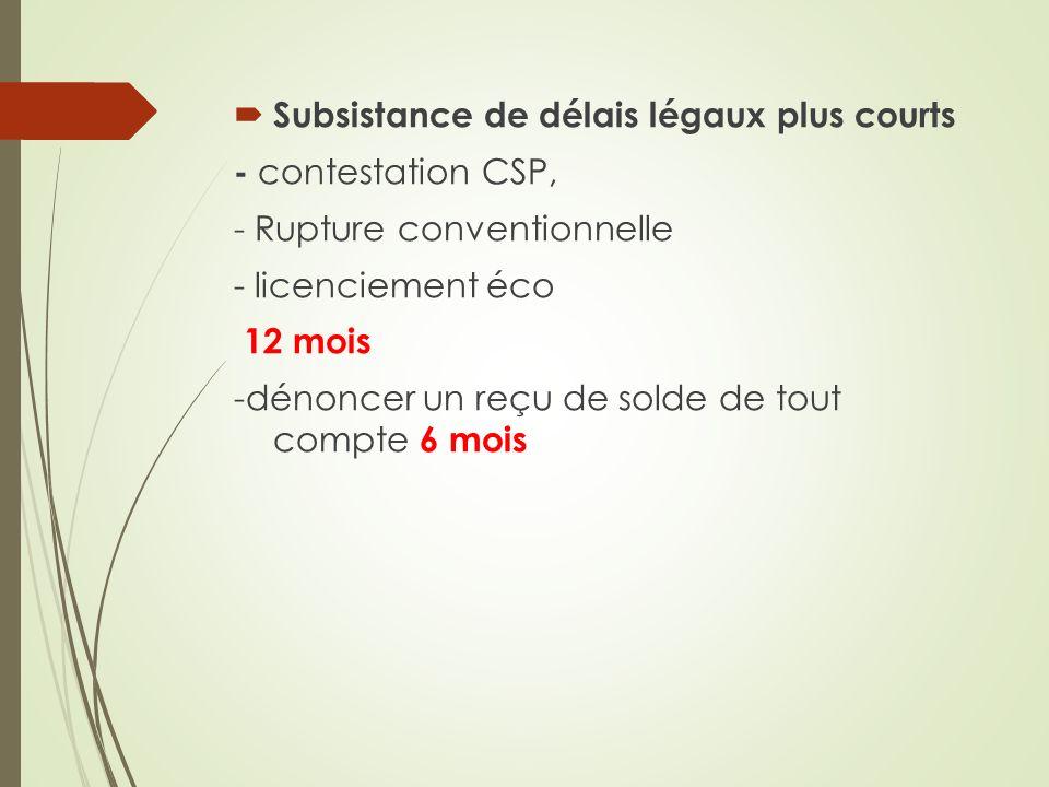 Subsistance de délais légaux plus courts - contestation CSP, - Rupture conventionnelle - licenciement éco 12 mois -dénoncer un reçu de solde de tout c