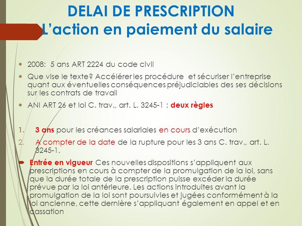 DELAI DE PRESCRIPTION Laction en paiement du salaire 2008: 5 ans ART 2224 du code civil Que vise le texte? Accélérer les procédure et sécuriser lentre