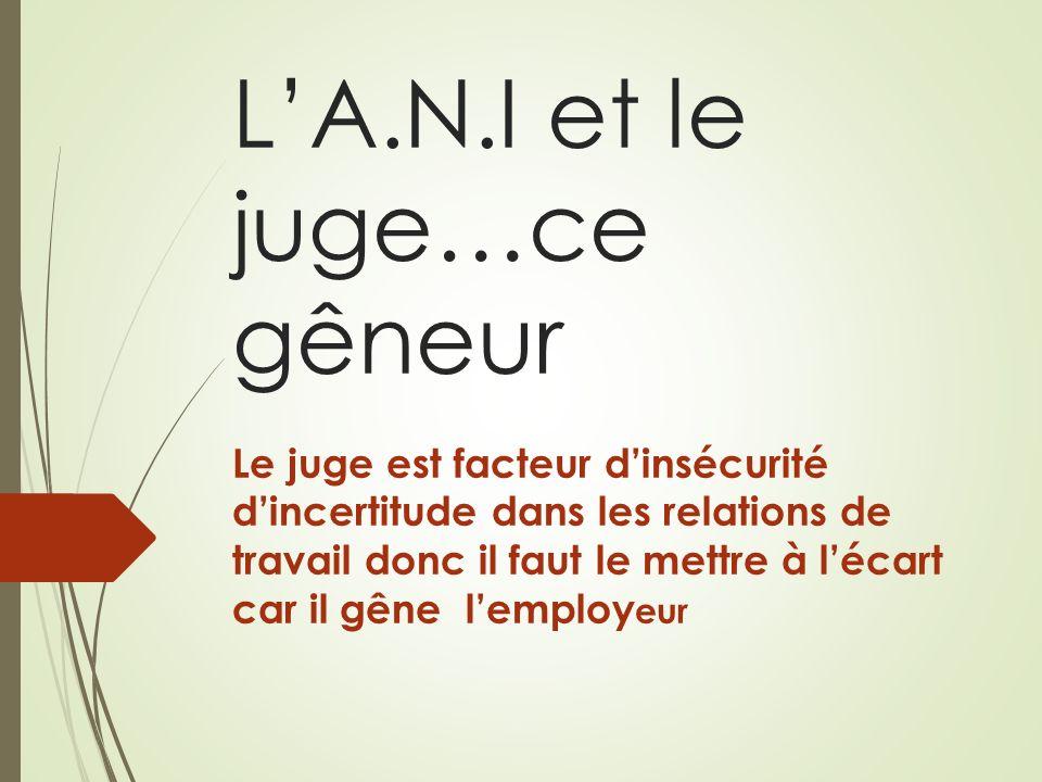 LA.N.I et le juge…ce gêneur Le juge est facteur dinsécurité dincertitude dans les relations de travail donc il faut le mettre à lécart car il gêne lemploy eur