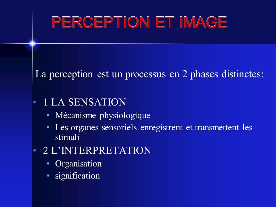 PERCEPTION ET IMAGE La perception est un processus en 2 phases distinctes: 1 LA SENSATION Mécanisme physiologique Les organes sensoriels enregistrent