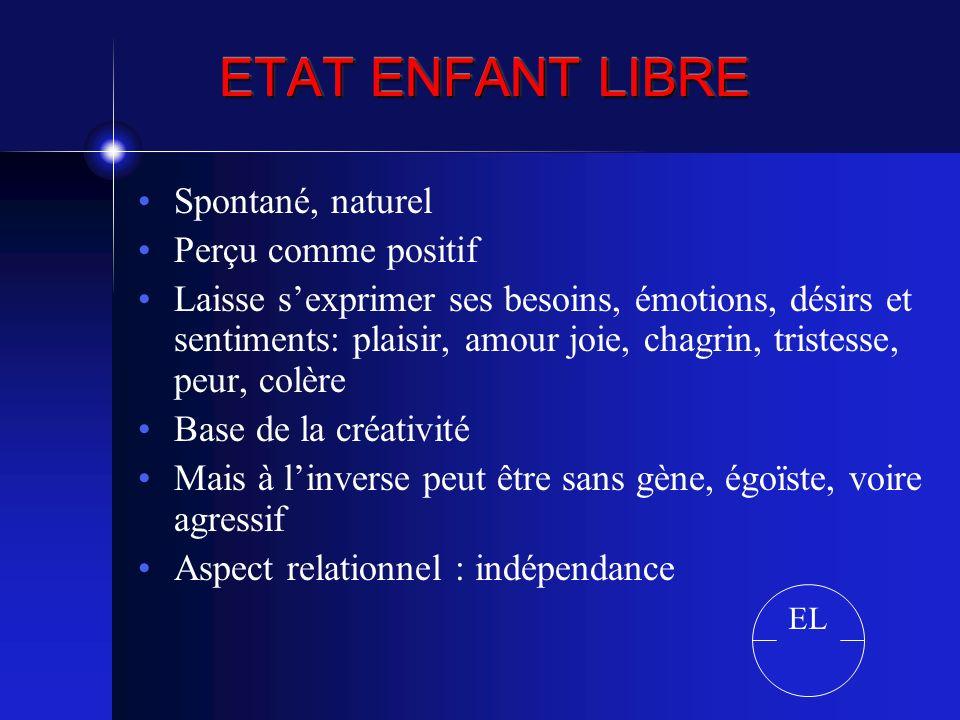 ETAT ENFANT LIBRE Spontané, naturel Perçu comme positif Laisse sexprimer ses besoins, émotions, désirs et sentiments: plaisir, amour joie, chagrin, tr