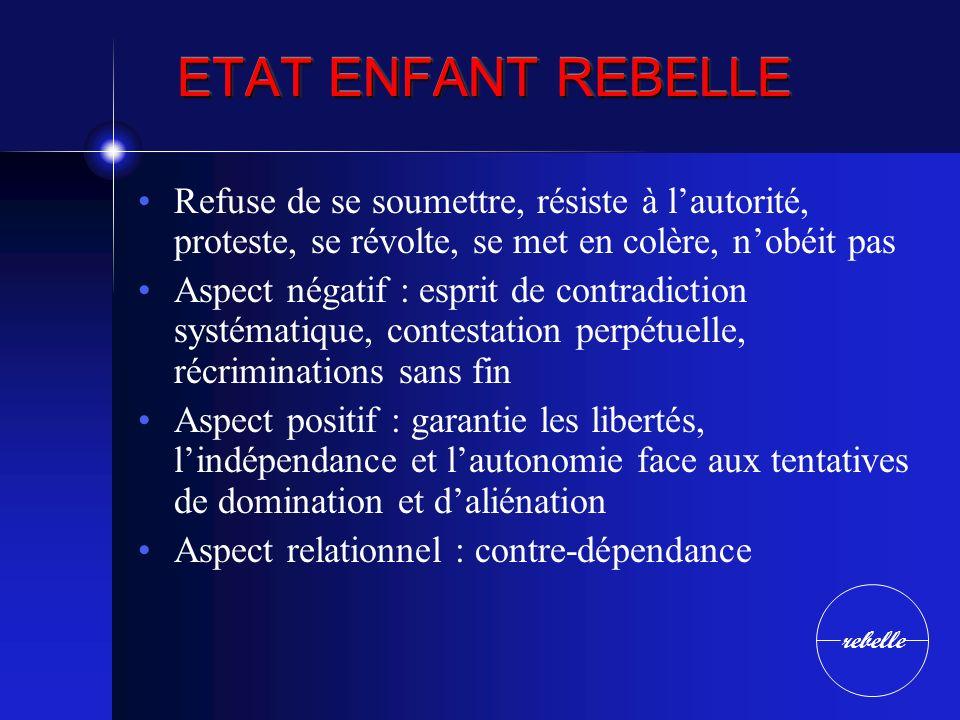 ETAT ENFANT REBELLE Refuse de se soumettre, résiste à lautorité, proteste, se révolte, se met en colère, nobéit pas Aspect négatif : esprit de contrad