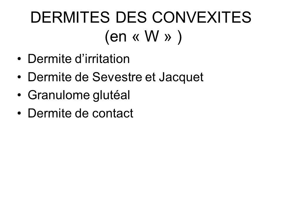 DERMITES DES CONVEXITES (en « W » ) Dermite dirritation Dermite de Sevestre et Jacquet Granulome glutéal Dermite de contact