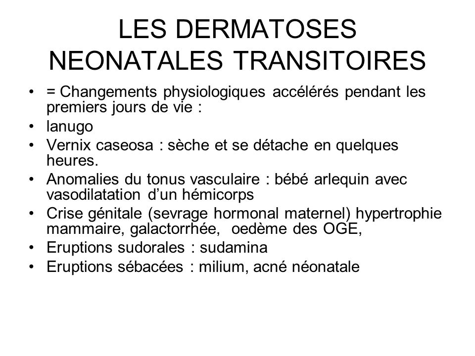 LES DERMATOSES NEONATALES TRANSITOIRES = Changements physiologiques accélérés pendant les premiers jours de vie : lanugo Vernix caseosa : sèche et se