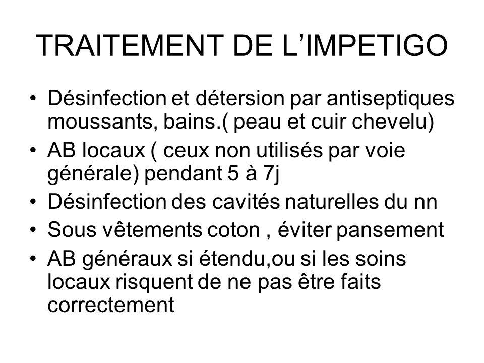 TRAITEMENT DE LIMPETIGO Désinfection et détersion par antiseptiques moussants, bains.( peau et cuir chevelu) AB locaux ( ceux non utilisés par voie gé