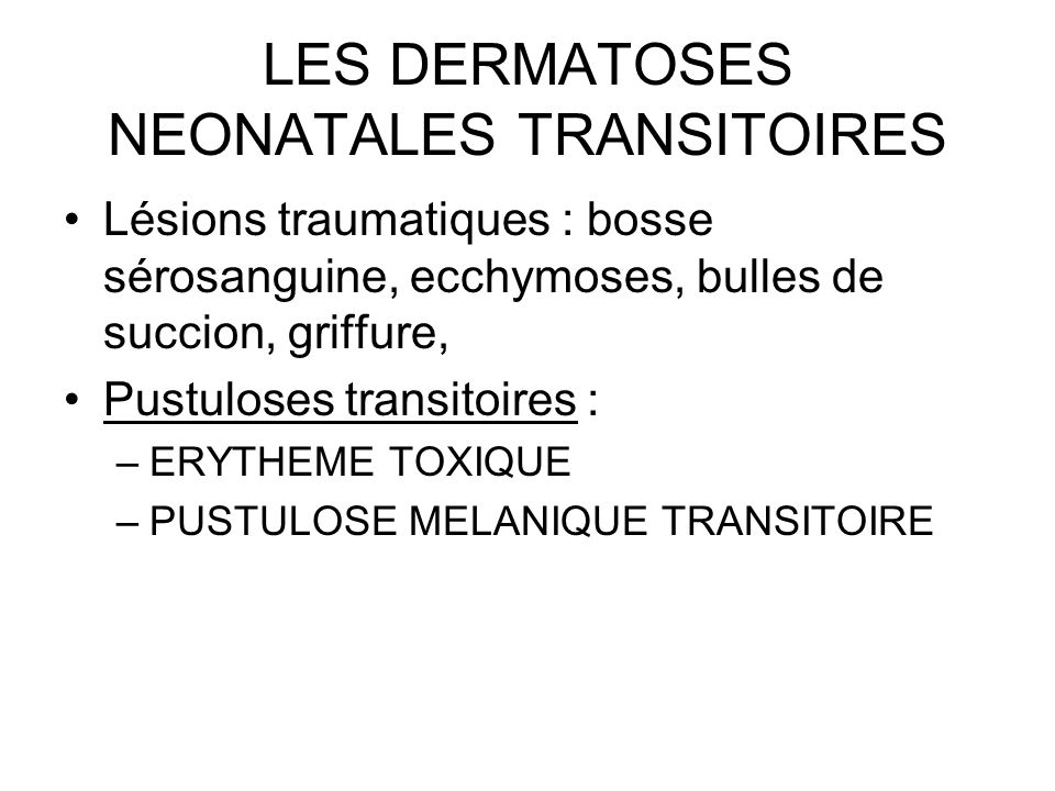 LES DERMATOSES NEONATALES TRANSITOIRES Lésions traumatiques : bosse sérosanguine, ecchymoses, bulles de succion, griffure, Pustuloses transitoires : –