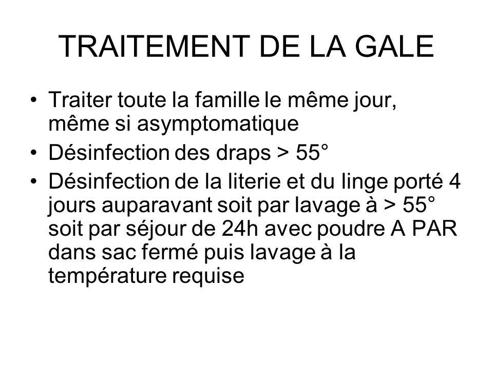 TRAITEMENT DE LA GALE Traiter toute la famille le même jour, même si asymptomatique Désinfection des draps > 55° Désinfection de la literie et du ling