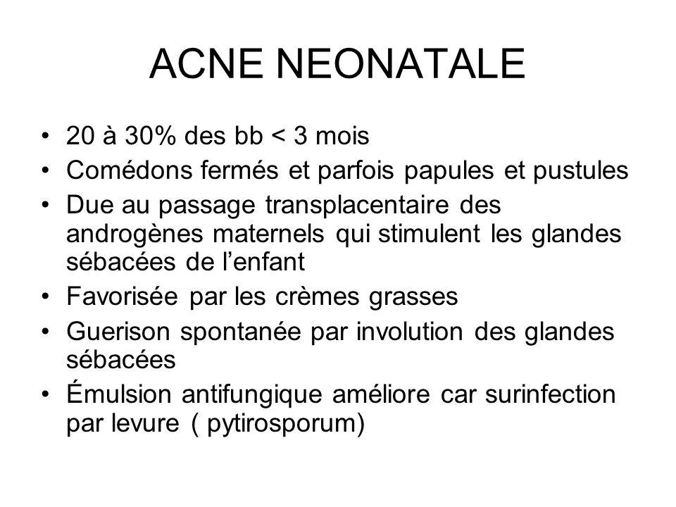 ACNE NEONATALE 20 à 30% des bb < 3 mois Comédons fermés et parfois papules et pustules Due au passage transplacentaire des androgènes maternels qui st