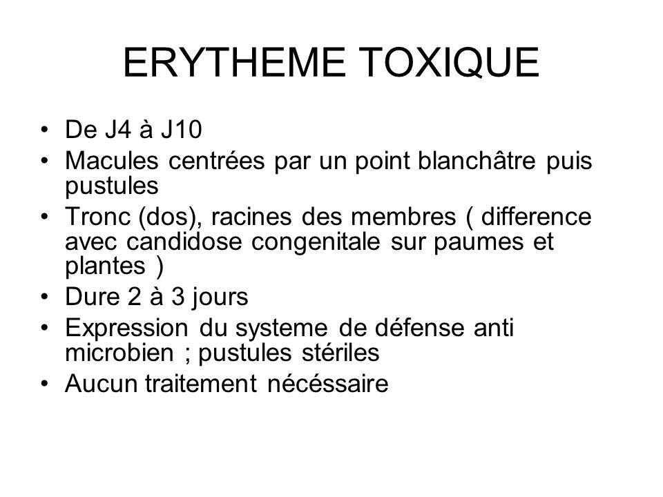 ERYTHEME TOXIQUE De J4 à J10 Macules centrées par un point blanchâtre puis pustules Tronc (dos), racines des membres ( difference avec candidose conge