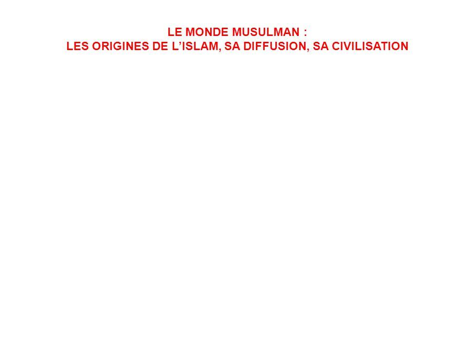 LE MONDE MUSULMAN : LES ORIGINES DE LISLAM, SA DIFFUSION, SA CIVILISATION