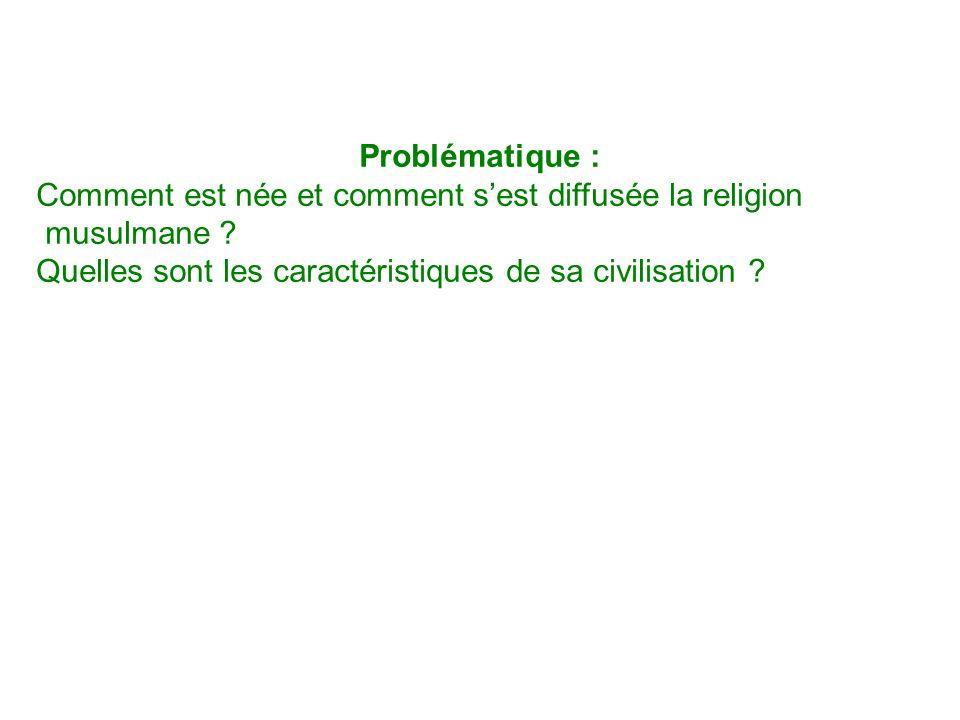 Problématique : Comment est née et comment sest diffusée la religion musulmane ? Quelles sont les caractéristiques de sa civilisation ?