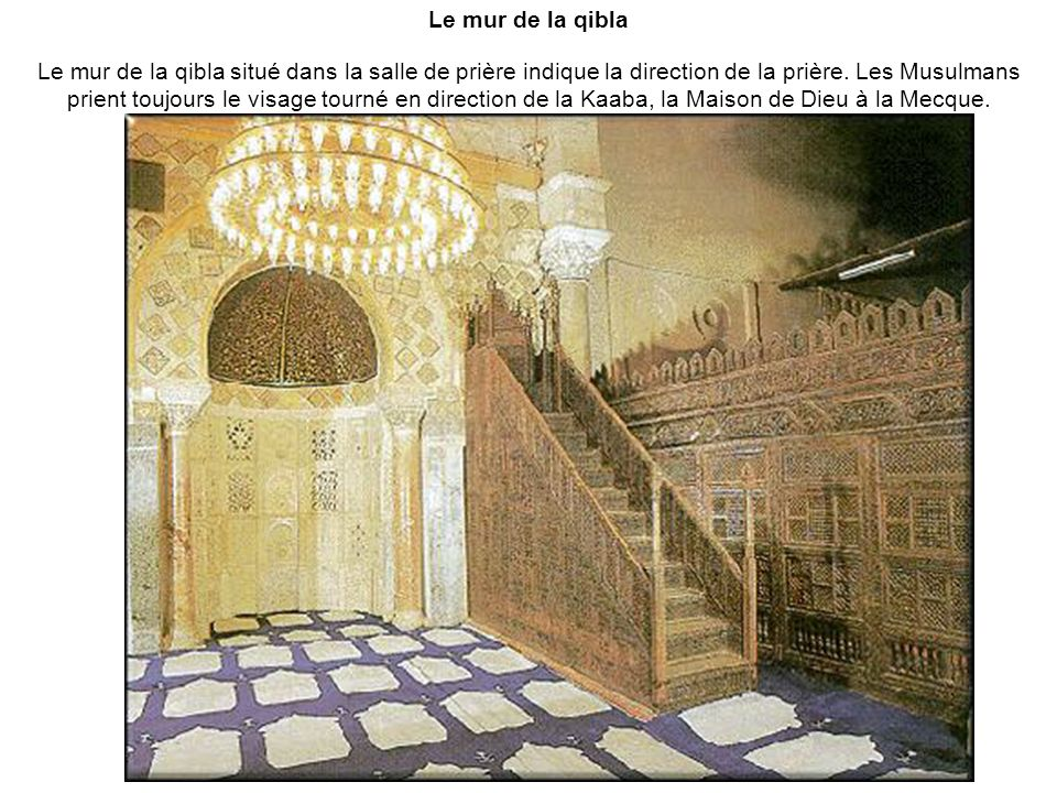 Le mur de la qibla Le mur de la qibla situé dans la salle de prière indique la direction de la prière. Les Musulmans prient toujours le visage tourné