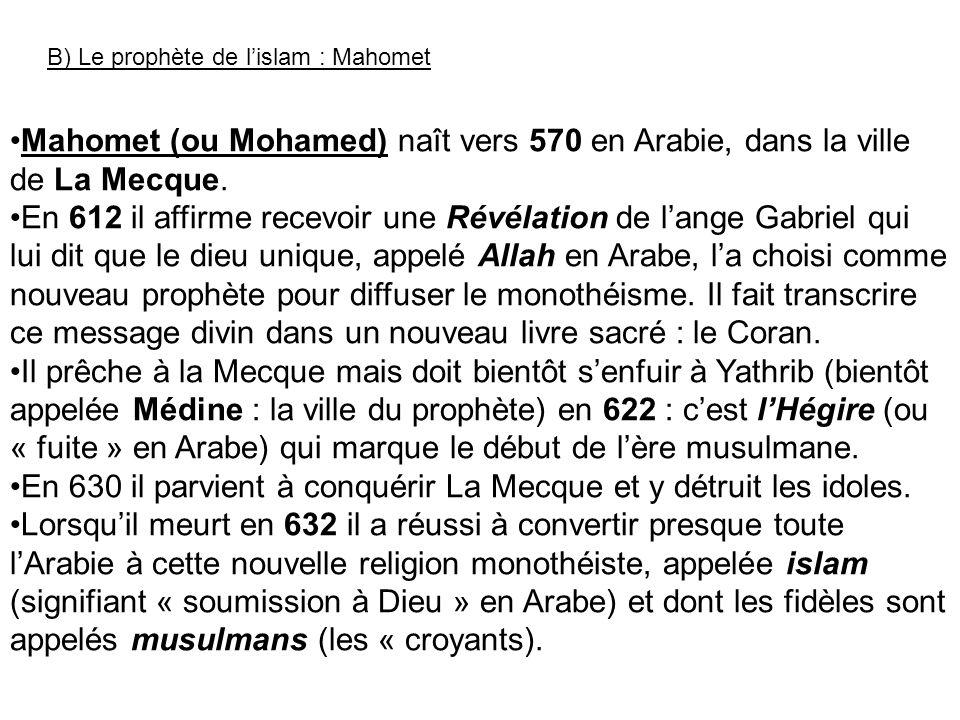 B) Le prophète de lislam : Mahomet Mahomet (ou Mohamed) naît vers 570 en Arabie, dans la ville de La Mecque. En 612 il affirme recevoir une Révélation