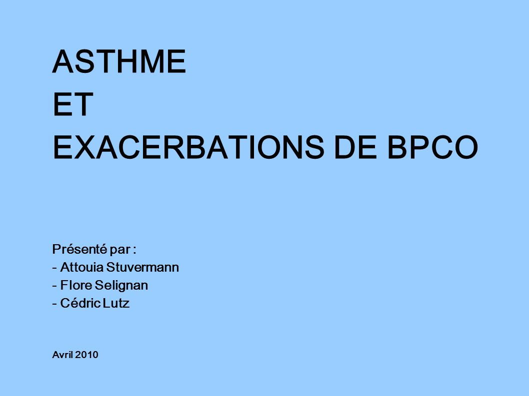 ASTHME ET EXACERBATIONS DE BPCO Présenté par : - Attouia Stuvermann - Flore Selignan - Cédric Lutz Avril 2010