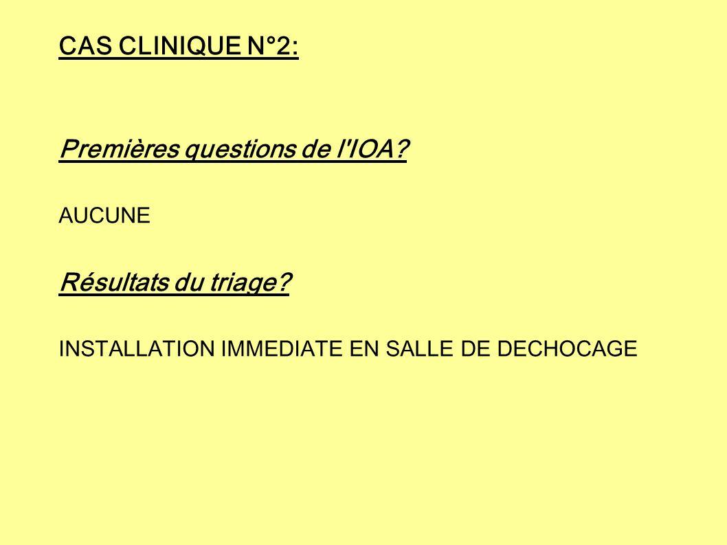CAS CLINIQUE N°2: Premières questions de l'IOA? AUCUNE Résultats du triage? INSTALLATION IMMEDIATE EN SALLE DE DECHOCAGE