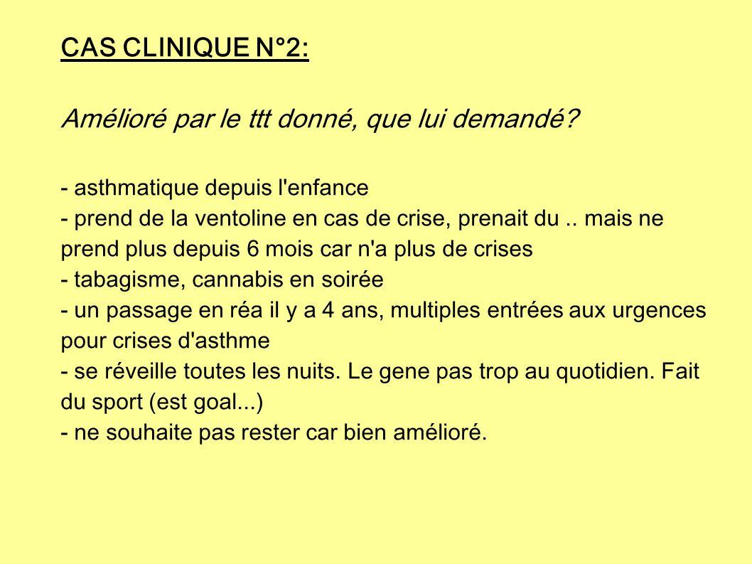 CAS CLINIQUE N°2: Amélioré par le ttt donné, que lui demandé? - asthmatique depuis l'enfance - prend de la ventoline en cas de crise, prenait du.. mai