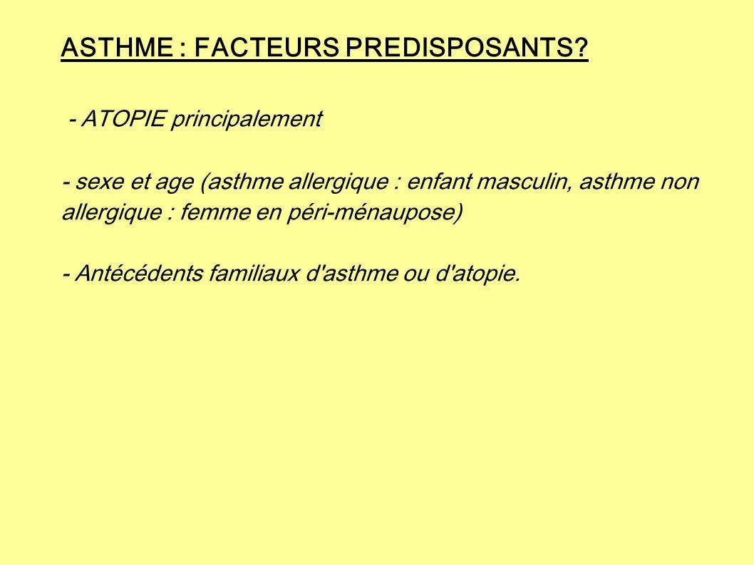 ASTHME : FACTEURS PREDISPOSANTS? - ATOPIE principalement - sexe et age (asthme allergique : enfant masculin, asthme non allergique : femme en péri-mén