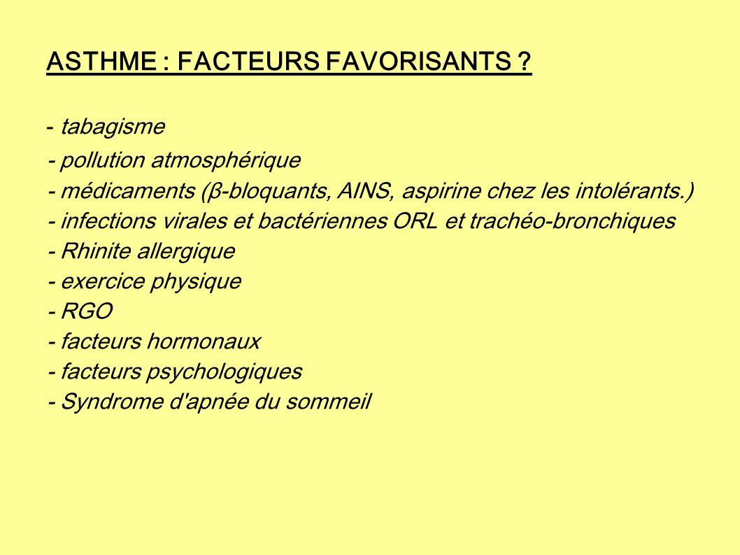 ASTHME : FACTEURS FAVORISANTS ? - tabagisme - pollution atmosphérique - médicaments (β-bloquants, AINS, aspirine chez les intolérants.) - infections v