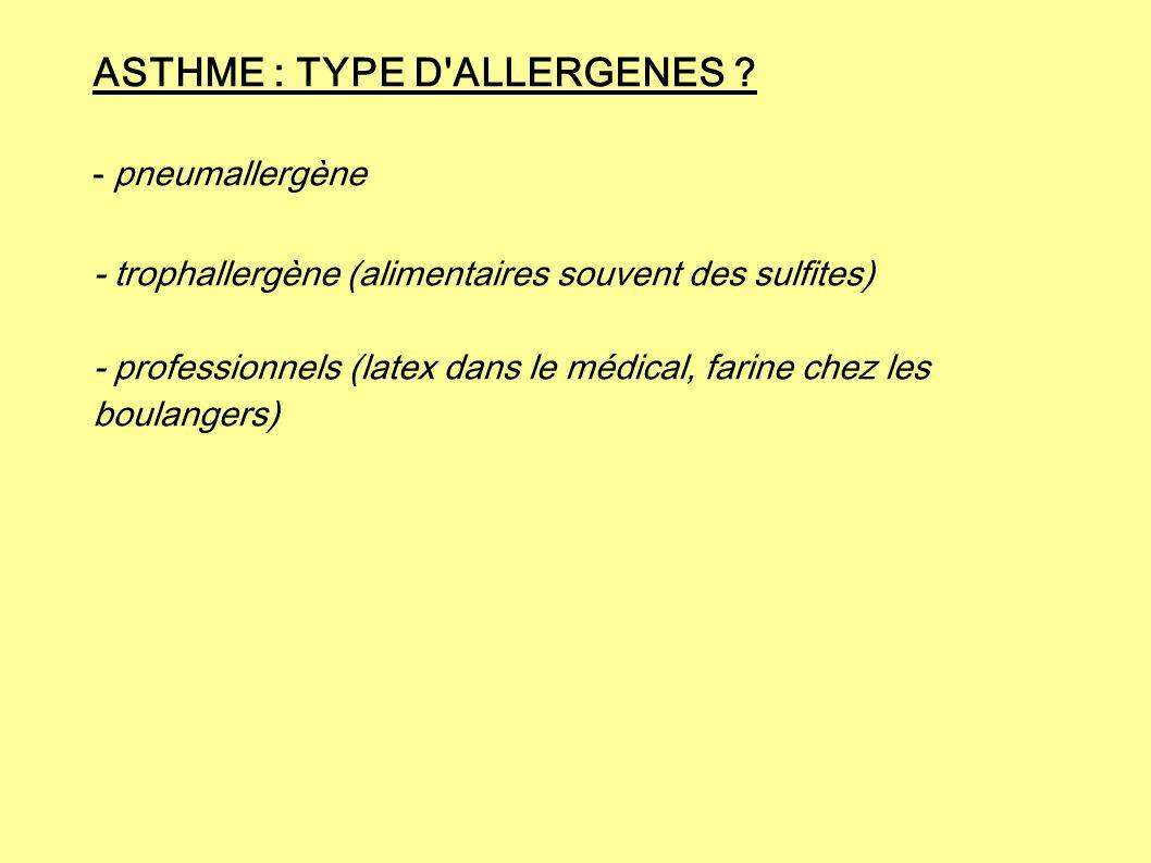 ASTHME : TYPE D'ALLERGENES ? - pneumallergène - trophallergène (alimentaires souvent des sulfites) - professionnels (latex dans le médical, farine che