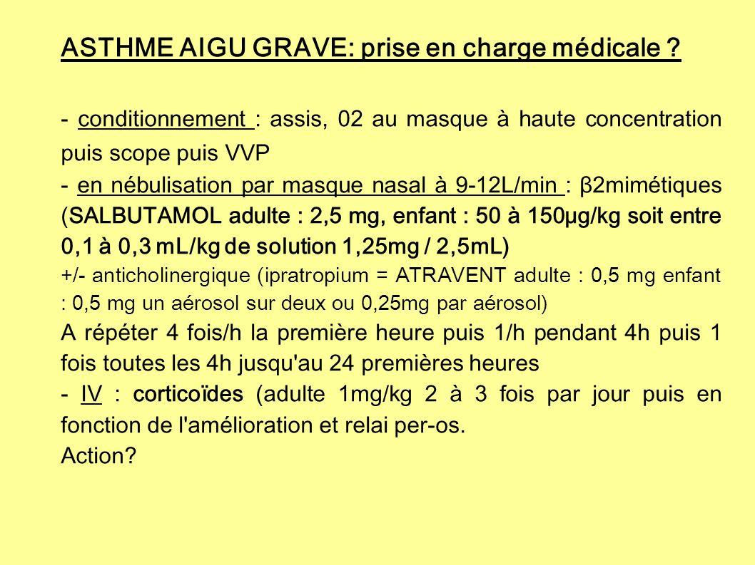 ASTHME AIGU GRAVE: prise en charge médicale ? - conditionnement : assis, 02 au masque à haute concentration puis scope puis VVP - en nébulisation par