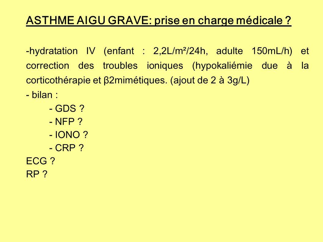 ASTHME AIGU GRAVE: prise en charge médicale ? -hydratation IV (enfant : 2,2L/m²/24h, adulte 150mL/h) et correction des troubles ioniques (hypokaliémie
