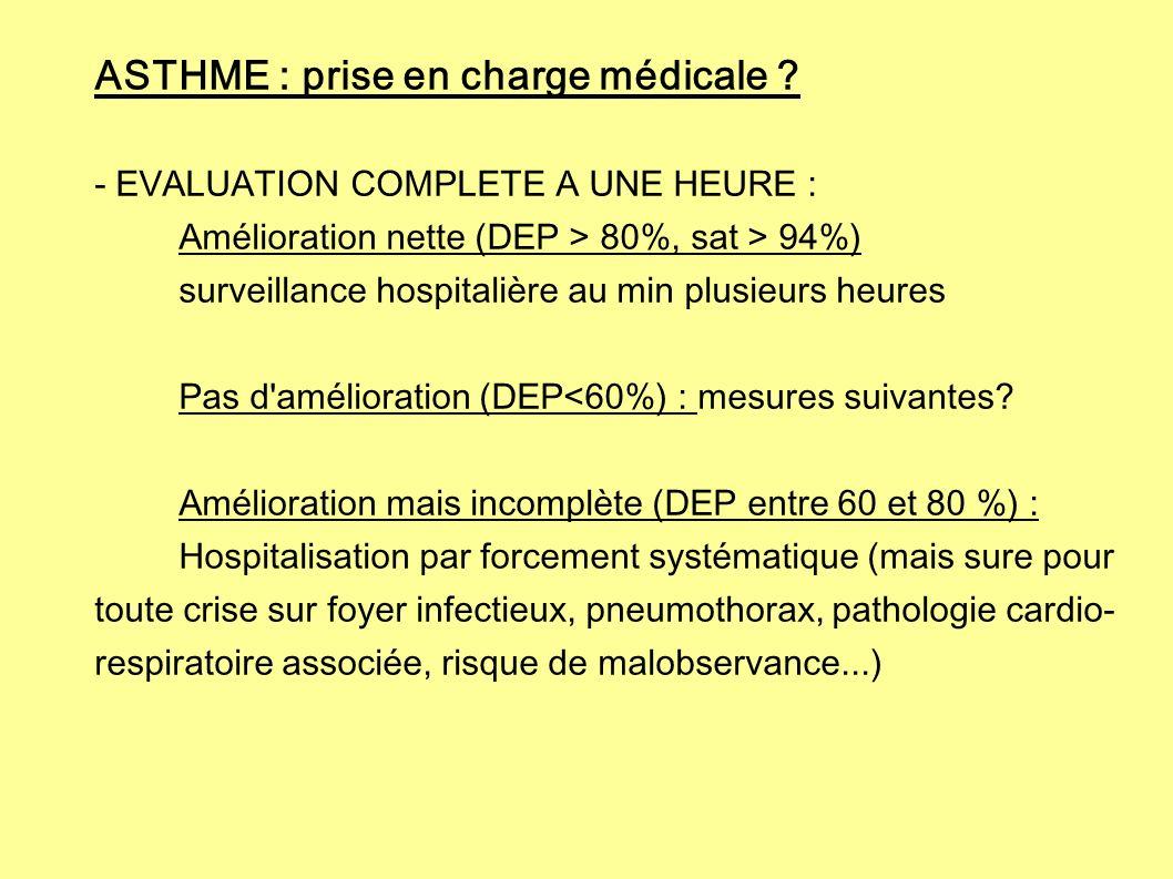 ASTHME : prise en charge médicale ? - EVALUATION COMPLETE A UNE HEURE : Amélioration nette (DEP > 80%, sat > 94%) surveillance hospitalière au min plu