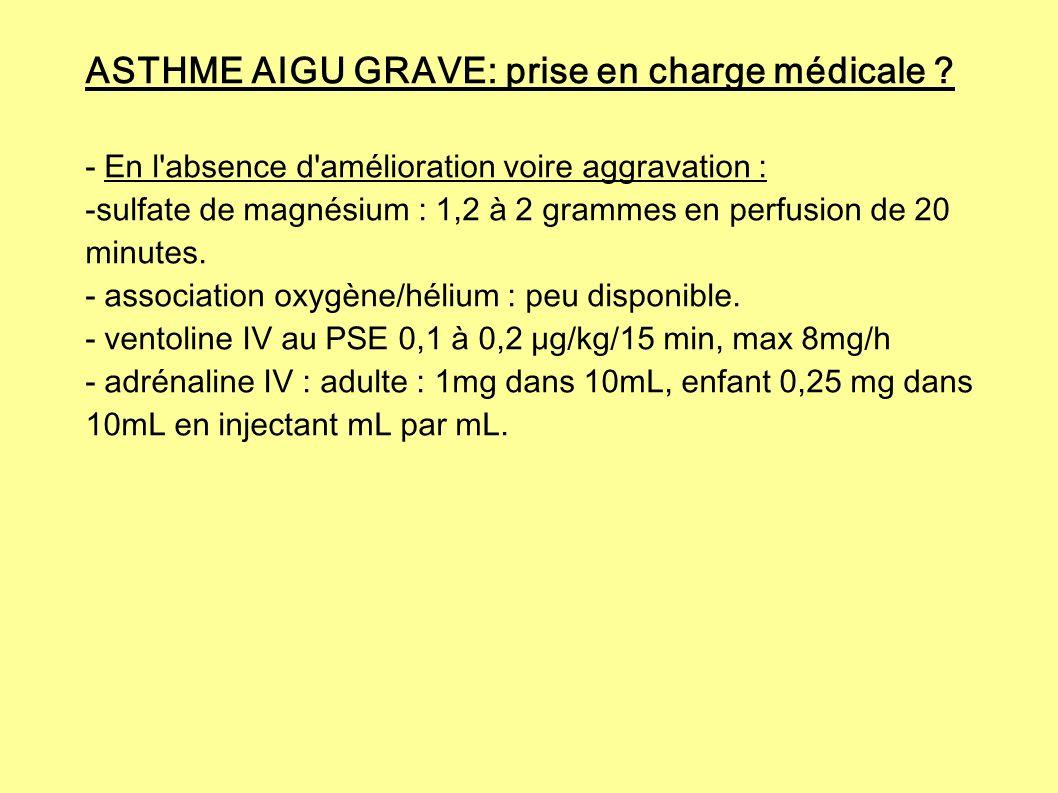 ASTHME AIGU GRAVE: prise en charge médicale ? - En l'absence d'amélioration voire aggravation : -sulfate de magnésium : 1,2 à 2 grammes en perfusion d