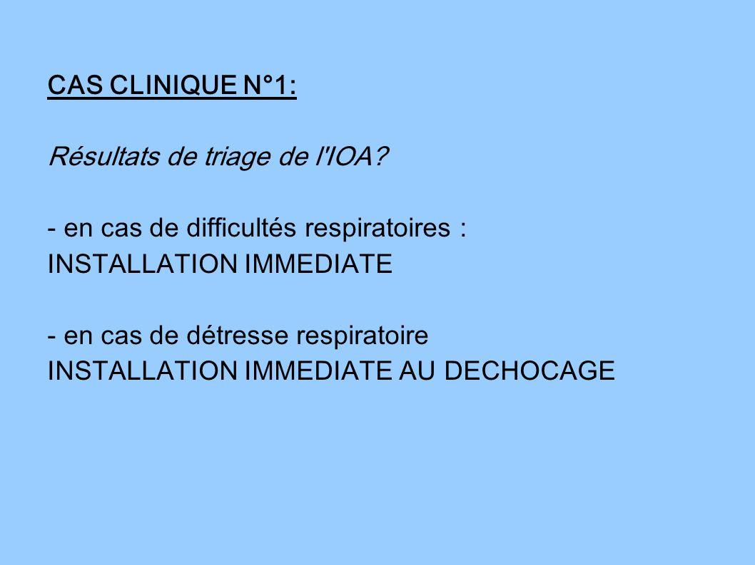 CAS CLINIQUE N°1: Résultats de triage de l'IOA? - en cas de difficultés respiratoires : INSTALLATION IMMEDIATE - en cas de détresse respiratoire INSTA