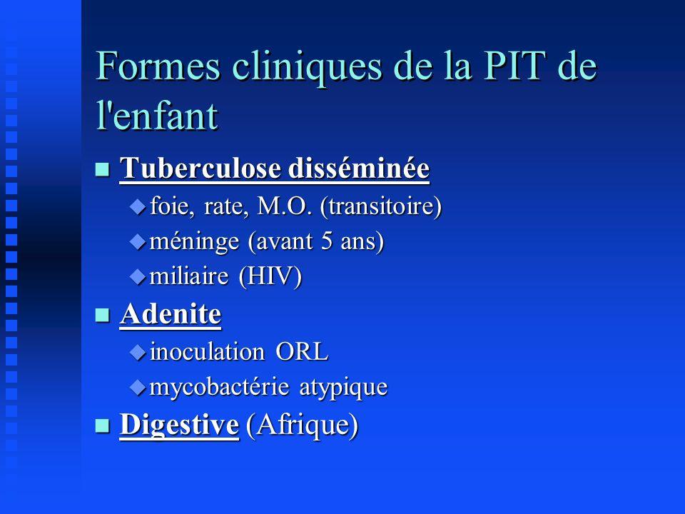Formes cliniques de la PIT de l'enfant n Tuberculose disséminée u foie, rate, M.O. (transitoire) u méninge (avant 5 ans) u miliaire (HIV) n Adenite u