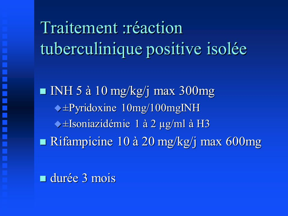 Traitement :réaction tuberculinique positive isolée n INH 5 à 10 mg/kg/j max 300mg u ±Pyridoxine 10mg/100mgINH u ±Isoniazidémie 1 à 2 µg/ml à H3 n Rif